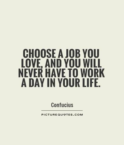 choose-a-job-you-love-and-you-will-never-have-to-work-a-day-in-your-life-quote-1
